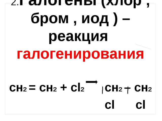 2.Галогены (хлор , бром , иод ) – реакция галогенирования сн2 = сн2 + сl2 cн2...