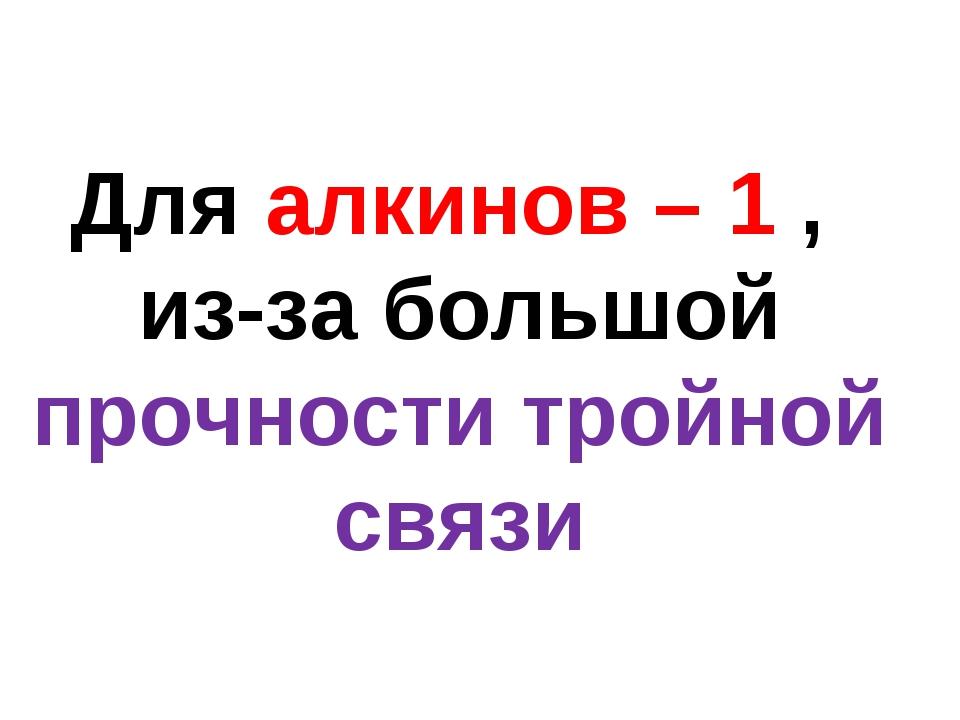 Для алкинов – 1 , из-за большой прочности тройной связи