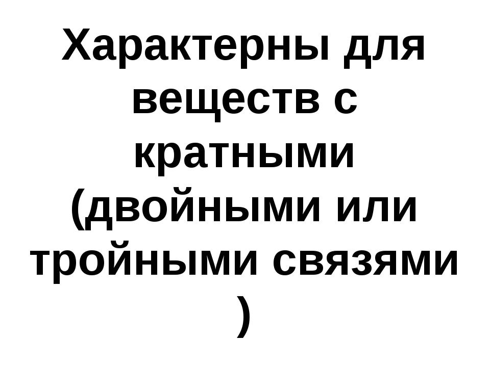 Характерны для веществ с кратными (двойными или тройными связями )