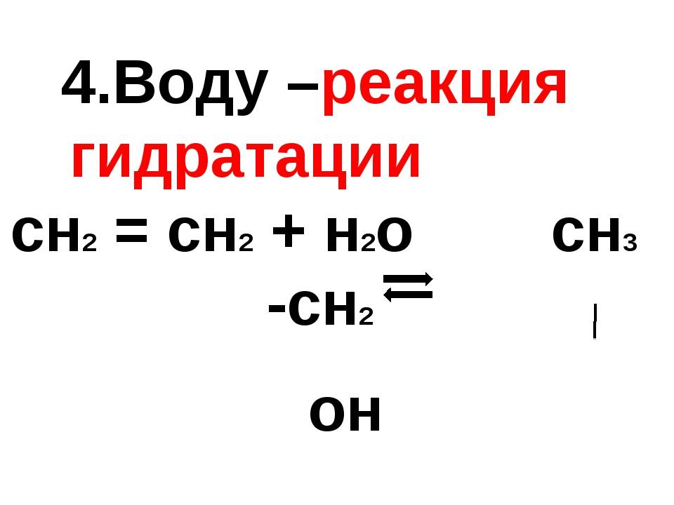 4.Воду –реакция гидратации сн2 = сн2 + н2о сн3 -сн2 он