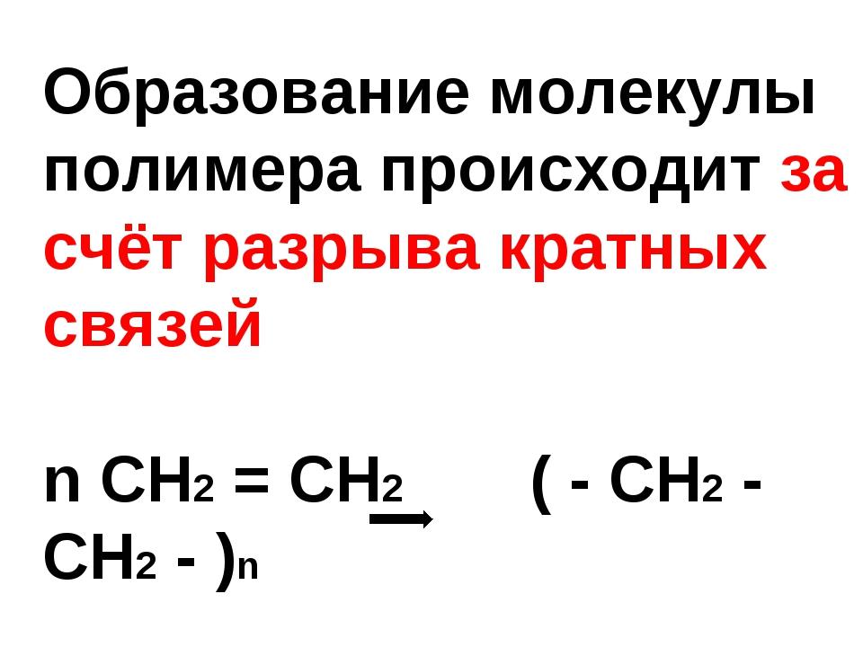 Образование молекулы полимера происходит за счёт разрыва кратных связей n CH2...
