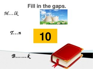 Fill in the gaps. M…lk T…n 10 B……k