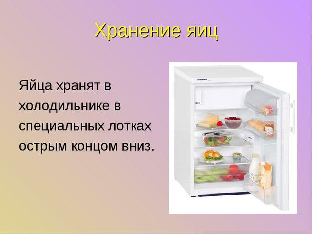 Хранение яиц Яйца хранят в холодильнике в специальных лотках острым концом вн...