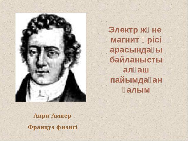 Анри Ампер Француз физигі Электр және магнит өрісі арасындағы байланысты алға...