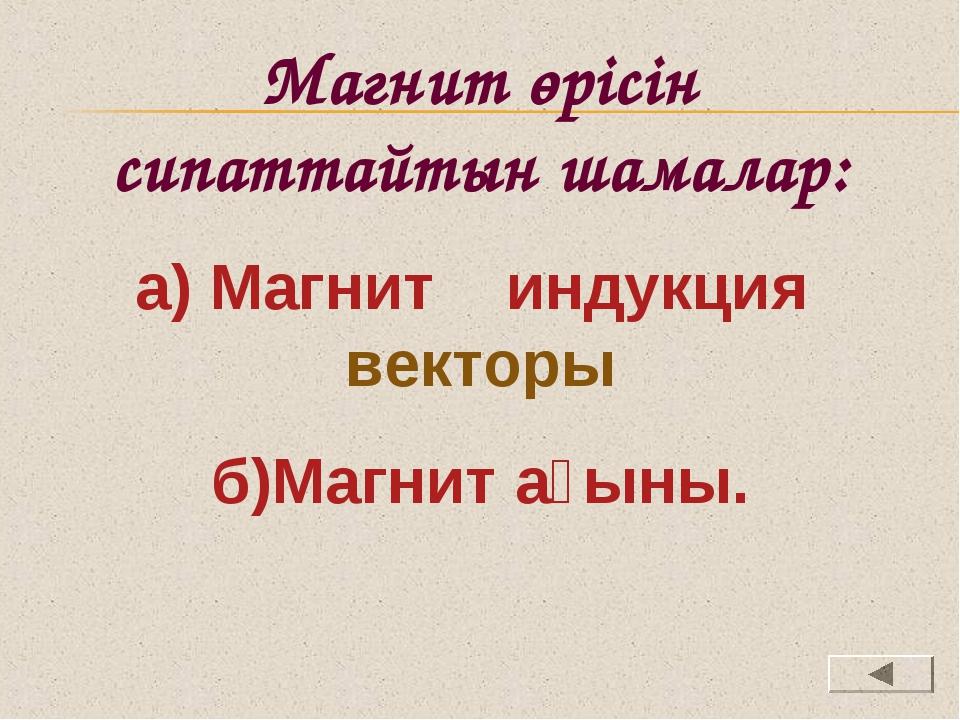 Магнит өрісін сипаттайтын шамалар: а) Магнит индукция векторы б)Магнит ағыны.