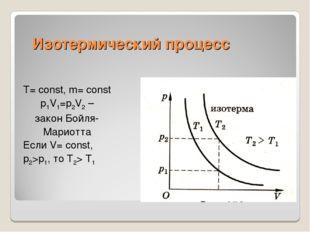 Изотермический процесс Т= const, m= const p1V1=p2V2 – закон Бойля- Мариотта Е