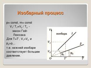 Изобарный процесс p= const, m= const V1/ Т1=V2 / Т2 - закон Гей- Люссака Для