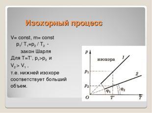 Изохорный процесс V= const, m= const p1/ Т1=p2 / Т2 - закон Шарля Для Т=Т', p