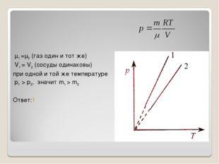 μ1 =μ2 (газ один и тот же) V1 = V2 (сосуды одинаковы) при одной и той же тем