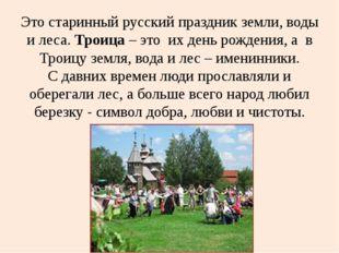 Это старинный русский праздник земли, воды и леса. Троица – это их день рожд