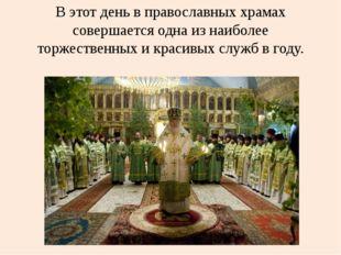 В этот день в православных храмах совершается одна из наиболее торжественных