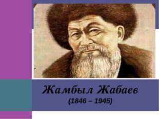 (1846 – 1945) Жамбыл Жабаев