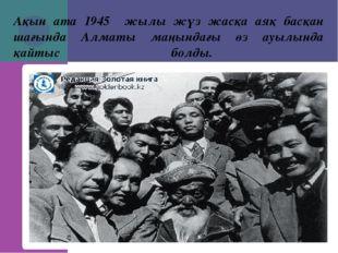 Ақын ата 1945 жылы жүз жасқа аяқ басқан шағында Алматы маңындағы өз ауылында