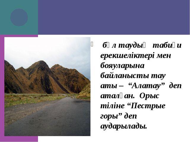 """бұл таудың табиғи ерекшеліктері мен бояуларына байланысты тау аты – """"Алатау""""..."""