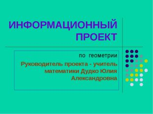 ИНФОРМАЦИОННЫЙ ПРОЕКТ по геометрии Руководитель проекта - учитель математики