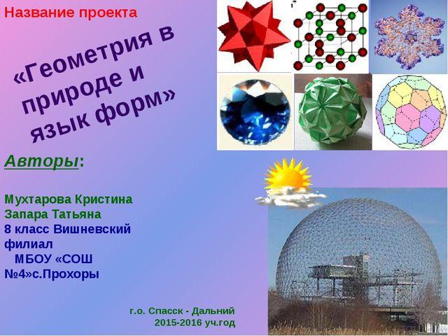 «Геометрия в природе и язык форм» Авторы: Мухтарова Кристина Запара Татьяна 8...