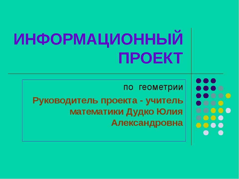 ИНФОРМАЦИОННЫЙ ПРОЕКТ по геометрии Руководитель проекта - учитель математики...