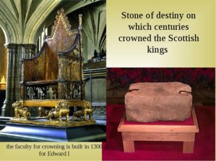 the faculty for crowning is built in 1300 for Edward I Stone of destiny on wh