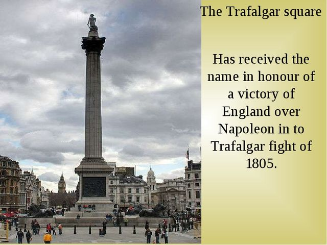 The Trafalgar square Has received the name in honour of a victory of England...