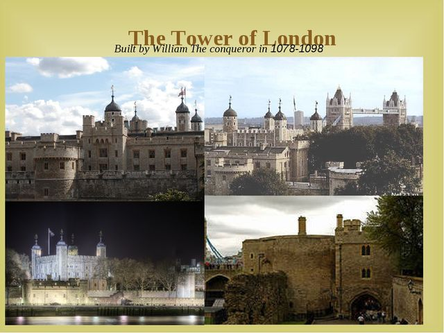 The Tower of London Built by William The conqueror in 1078-1098 