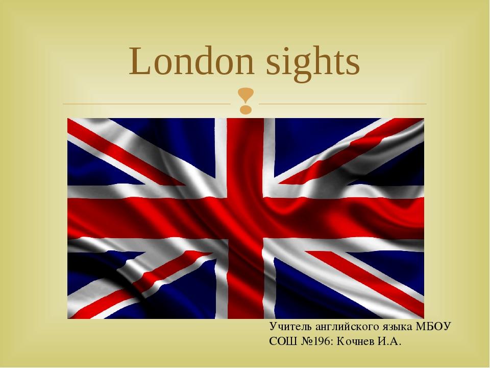London sights Учитель английского языка МБОУ СОШ №196: Кочнев И.А. 