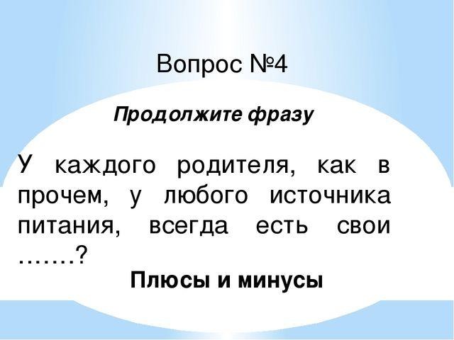 Вопрос №4 У каждого родителя, как в прочем, у любого источника питания, всегд...