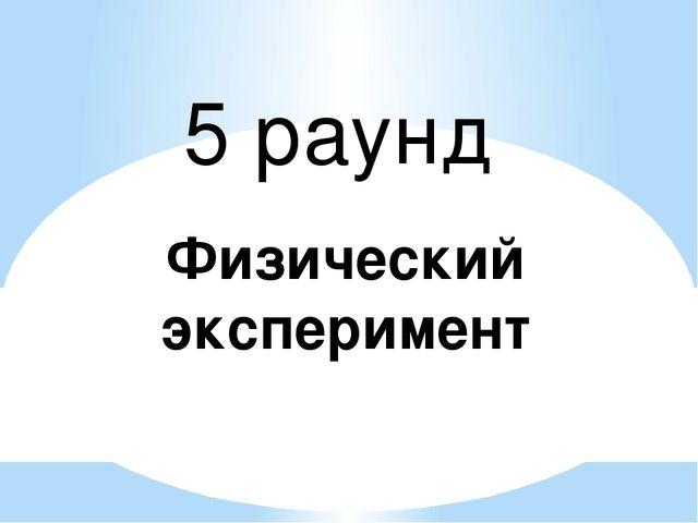5 раунд Физический эксперимент