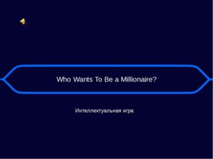 Who Wants To Be a Millionaire? Интеллектуальная игра