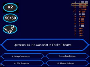 Question 14. He was shot in Ford's Theatre. А. George Washington D. Thomas Je