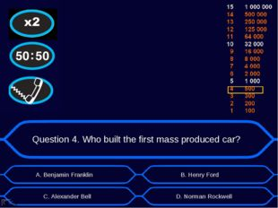 Question 4. Who built the first mass produced car? А. Benjamin Franklin D. No