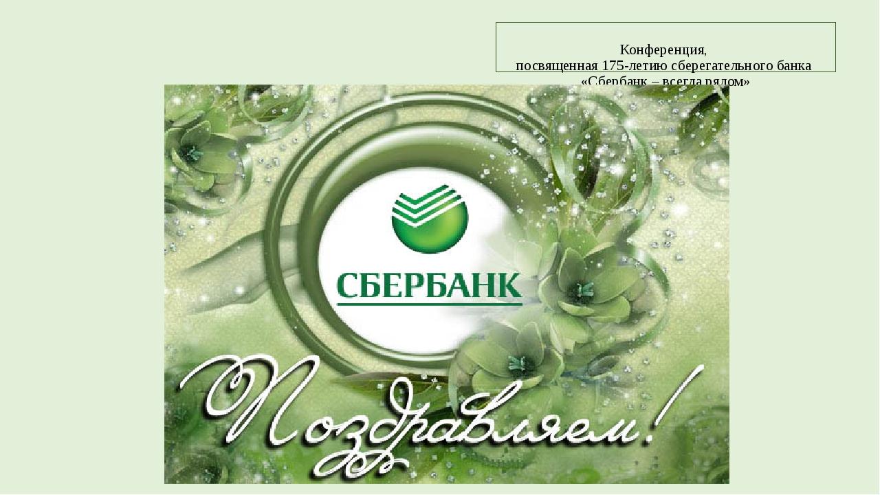 Конференция, посвященная 175-летию сберегательного банка «Сбербанк – всегда...
