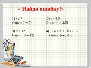 « Найди ошибку!» 1) х≥ 7 2) у< 2,5 Ответ: (-∞;7) Ответ: (-∞;2,5]  3) m≥ 12 4