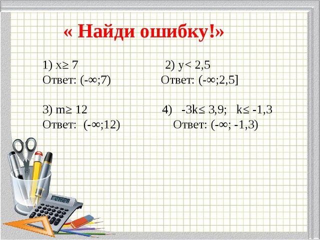 « Найди ошибку!» 1) х≥ 7 2) у< 2,5 Ответ: (-∞;7) Ответ: (-∞;2,5]  3) m≥ 12 4...