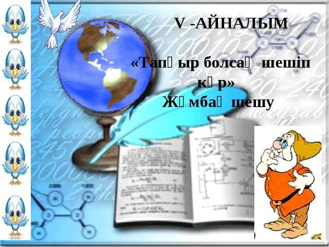 V -АЙНАЛЫМ «Тапқыр болсаң шешіп көр» Жұмбақ шешу