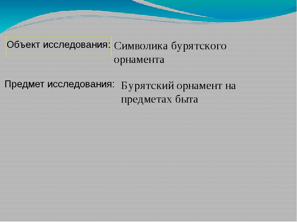 Символика бурятского орнамента Предмет исследования: Объект исследования: Бур...