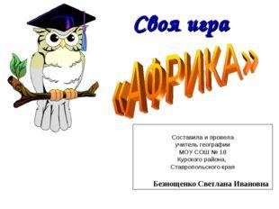 Своя игра Составила и провела учитель географии МОУ СОШ № 18 Курского района,