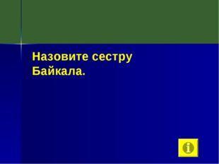 Назовите сестру Байкала.