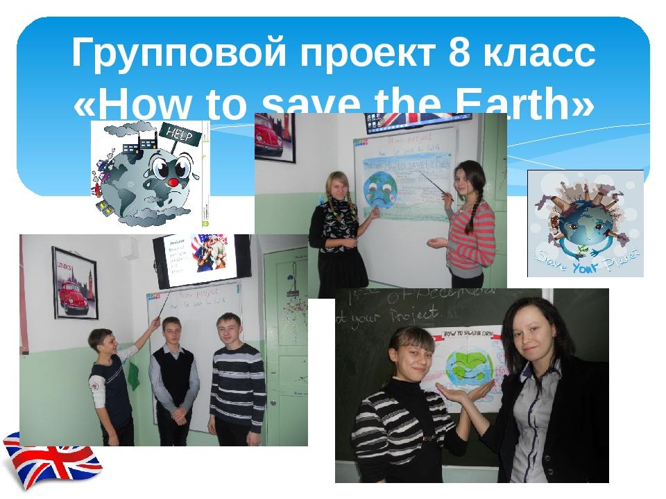 Групповой проект 8 класс «How to save the Earth»