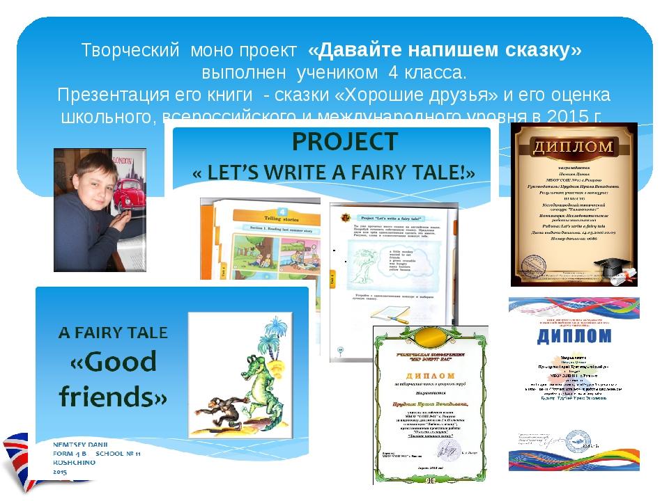 Творческий моно проект «Давайте напишем сказку» выполнен учеником 4 класса. П...