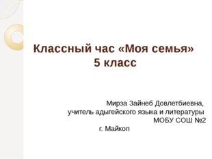 Классный час «Моя семья» 5 класс Мирза Зайнеб Довлетбиевна, учитель адыгейско