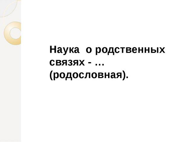 Наука о родственных связях - … (родословная).