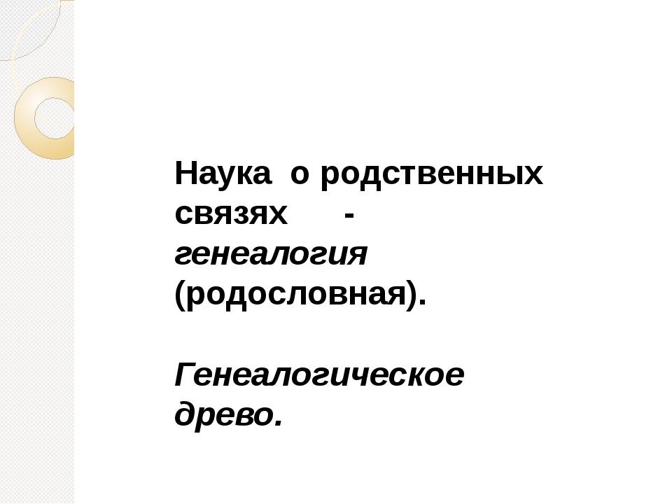 Наука о родственных связях - генеалогия (родословная). Генеалогическое древо.
