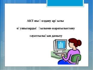АКТ-ны қолдану арқылы оқушылардың ғылыми-жаратылыстану сауаттылығын дамыту