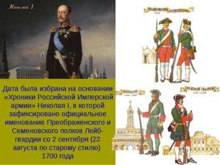 Дата была избрана на основании «Хроники Российской Имперской армии» Николая I
