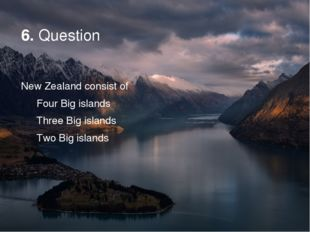 6. Question New Zealand consist of Four Big islands Three Big islands Two Big