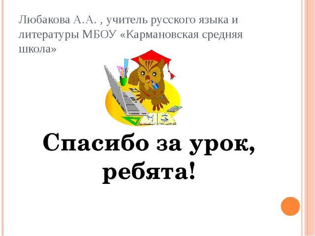 Спасибо за урок, ребята! Любакова А.А. , учитель русского языка и литературы...