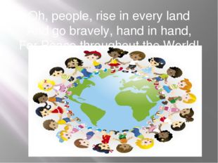 Oh, people, rise in every land And go bravely, hand in hand, For Peace throug