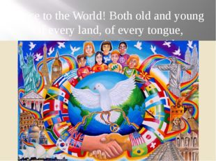 Peace to the World! Both old and young Of every land, of every tongue, Peace