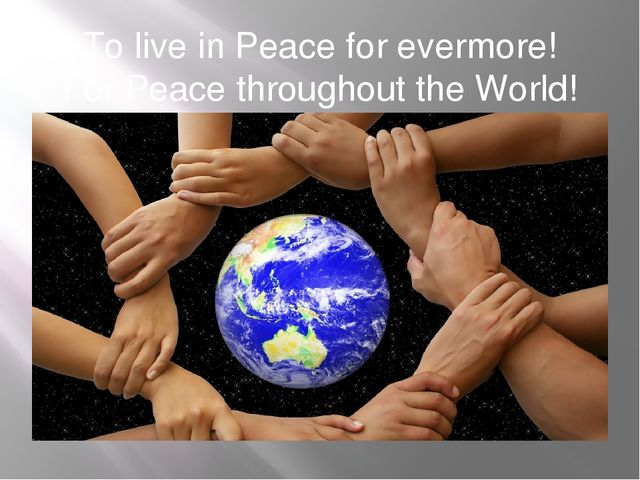 To live in Peace for evermore! For Peace throughout the World!