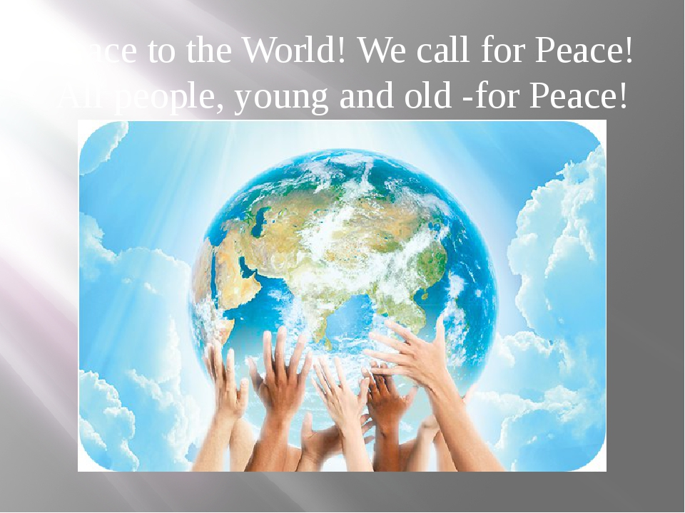 Peace to the World! We call for Peace! All people, young and old -for Peace!